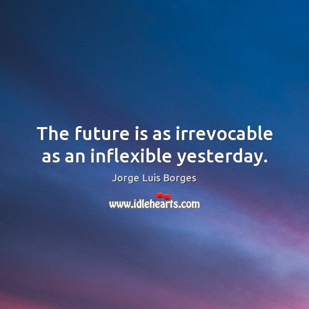 The future is as irrevocable as an inflexible yesterday. Image