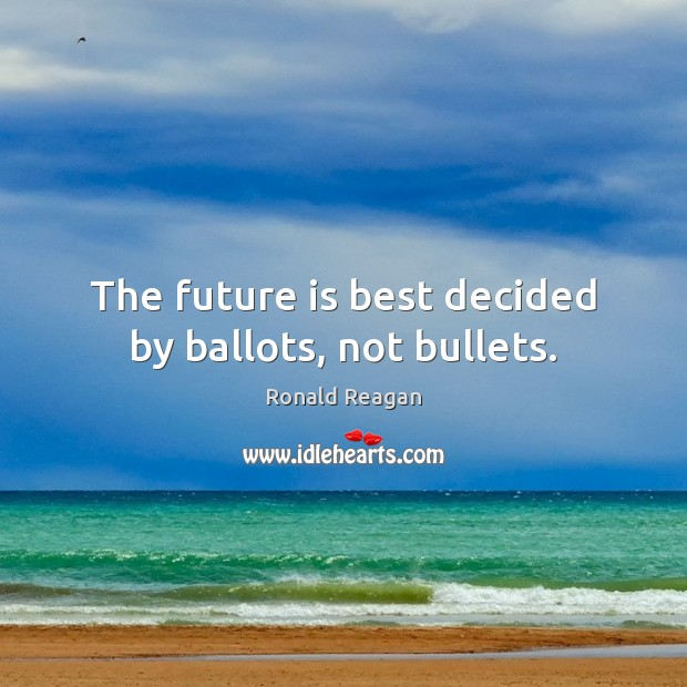 Image, The future is best decided by ballots, not bullets.