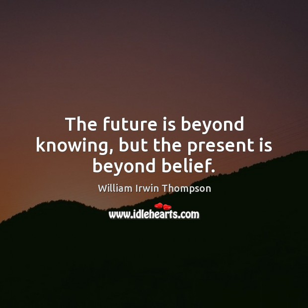 The future is beyond knowing, but the present is beyond belief. Image