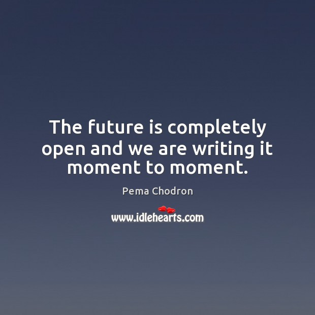 Image, The future is completely open and we are writing it moment to moment.