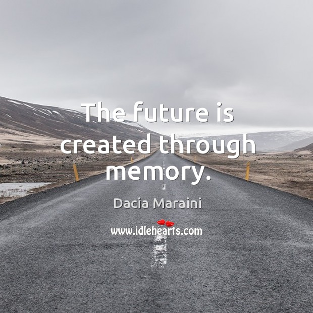 The future is created through memory. Image