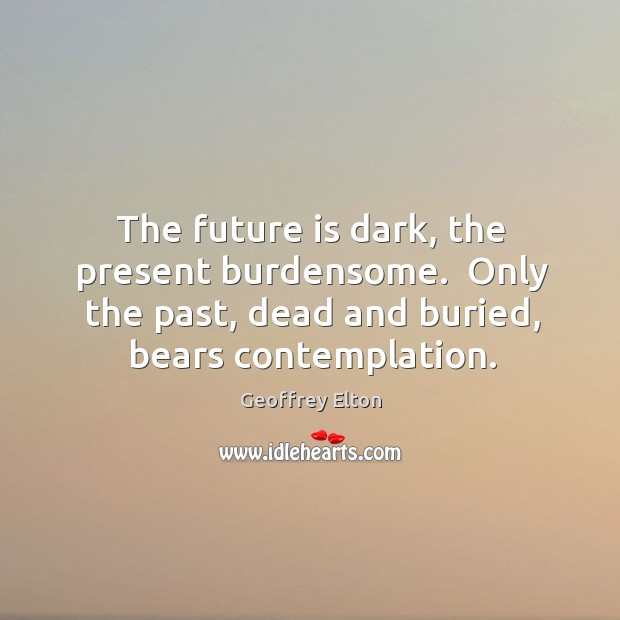 The future is dark, the present burdensome.  Only the past, dead and Image