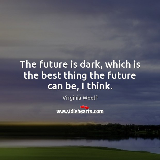 The future is dark, which is the best thing the future can be, I think. Image