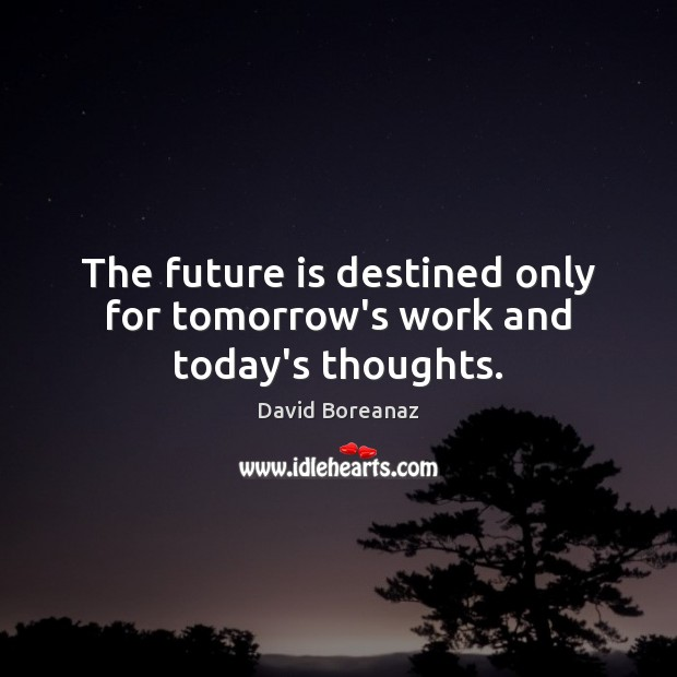 Image, The future is destined only for tomorrow's work and today's thoughts.