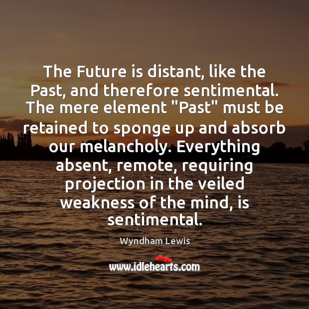 The Future is distant, like the Past, and therefore sentimental. The mere Image