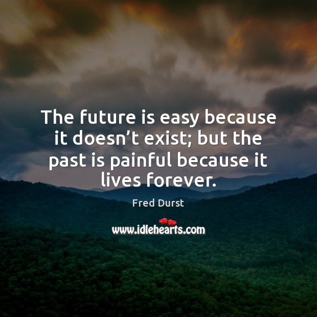 The future is easy because it doesn't exist; but the past Fred Durst Picture Quote