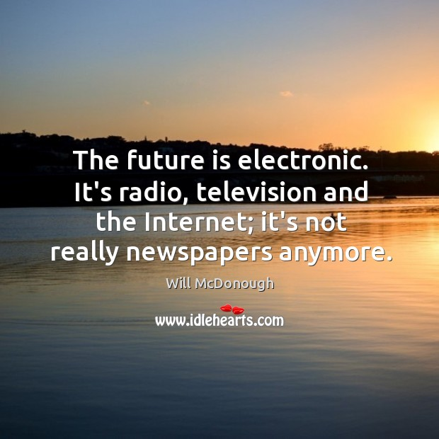 The future is electronic. It's radio, television and the Internet; it's not Image