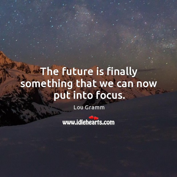 The future is finally something that we can now put into focus. Image