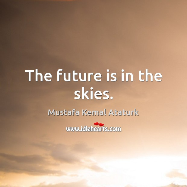 The future is in the skies. Mustafa Kemal Ataturk Picture Quote