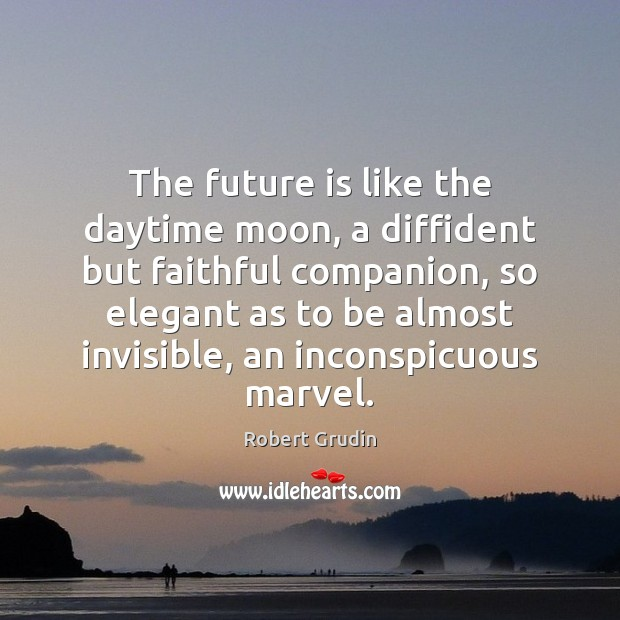 The future is like the daytime moon, a diffident but faithful companion, Faithful Quotes Image