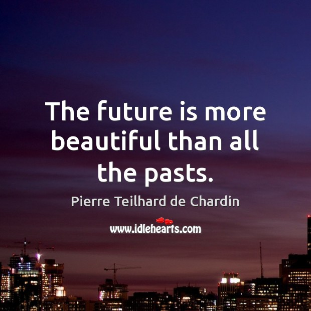 The future is more beautiful than all the pasts. Pierre Teilhard de Chardin Picture Quote