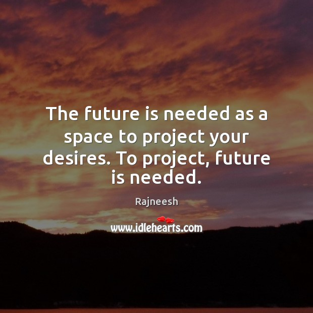 The future is needed as a space to project your desires. To project, future is needed. Image