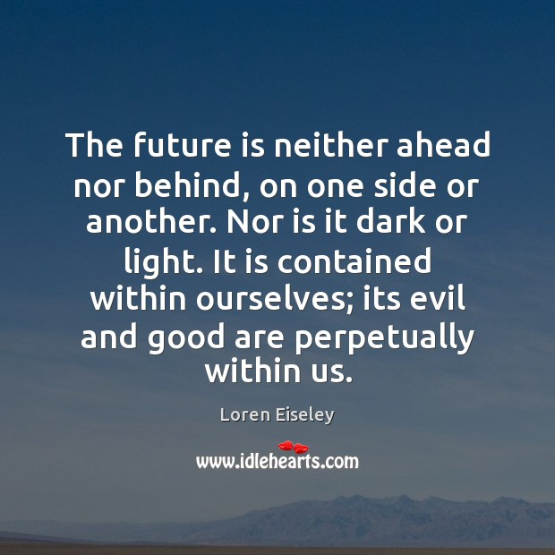 The future is neither ahead nor behind, on one side or another. Loren Eiseley Picture Quote
