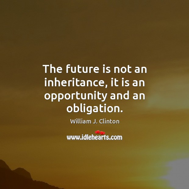 The future is not an inheritance, it is an opportunity and an obligation. Image