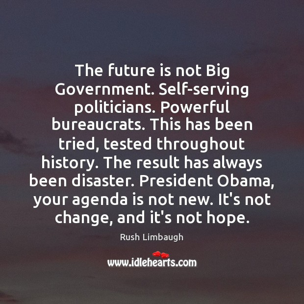 The future is not Big Government. Self-serving politicians. Powerful bureaucrats. This has Rush Limbaugh Picture Quote