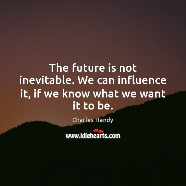 The future is not inevitable. We can influence it, if we know what we want it to be. Image