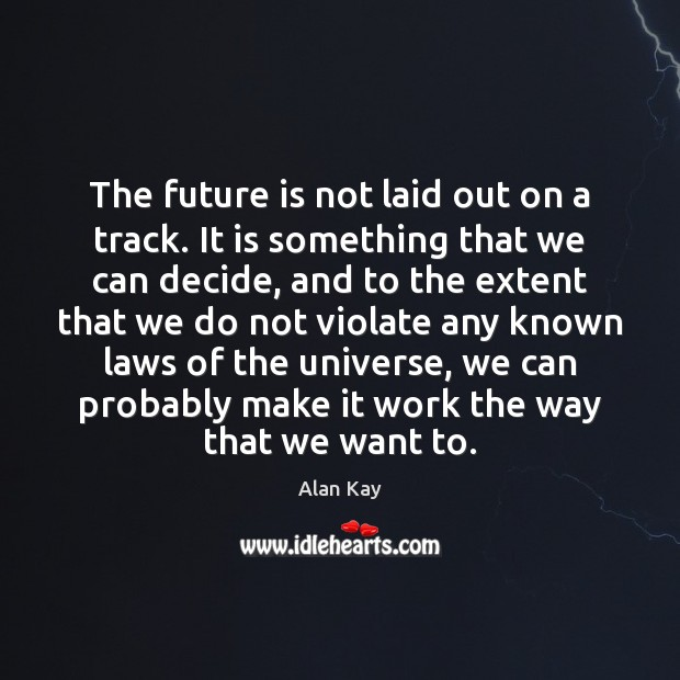 Image, The future is not laid out on a track. It is something