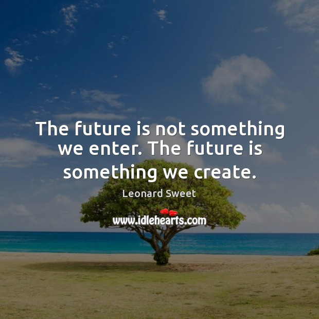 Image, The future is not something we enter. The future is something we create.