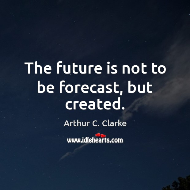The future is not to be forecast, but created. Arthur C. Clarke Picture Quote