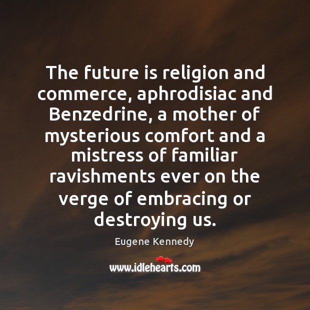 The future is religion and commerce, aphrodisiac and Benzedrine, a mother of Image