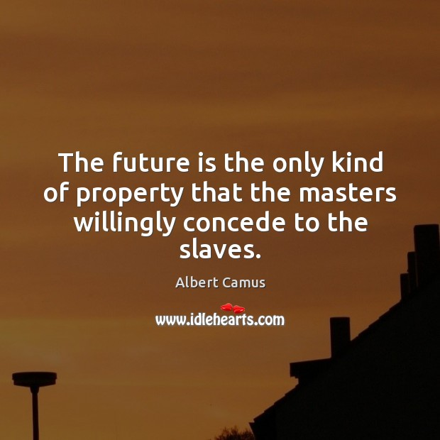 Image about The future is the only kind of property that the masters willingly concede to the slaves.