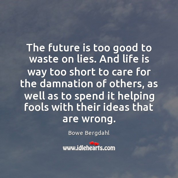Image, The future is too good to waste on lies. And life is