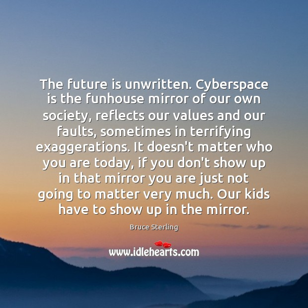 The future is unwritten. Cyberspace is the funhouse mirror of our own Bruce Sterling Picture Quote