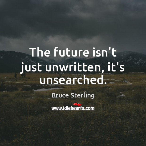 The future isn't just unwritten, it's unsearched. Bruce Sterling Picture Quote