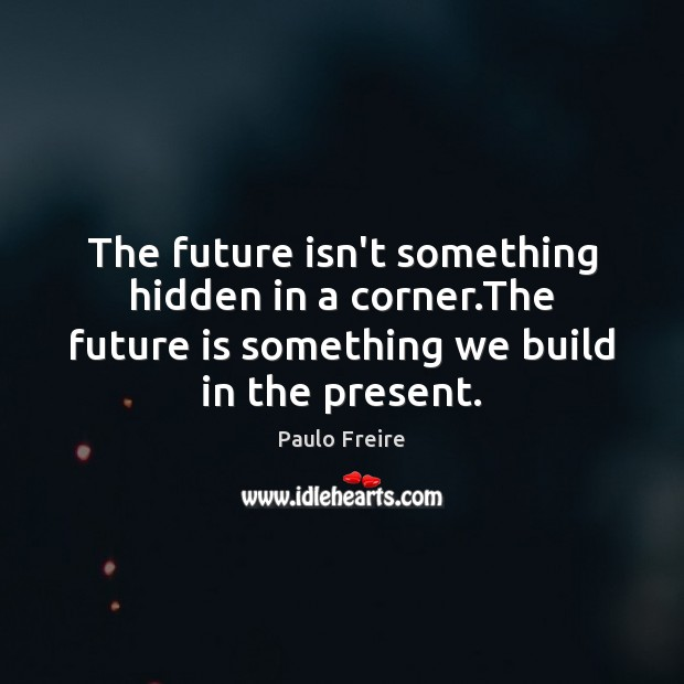 The future isn't something hidden in a corner.The future is something Paulo Freire Picture Quote