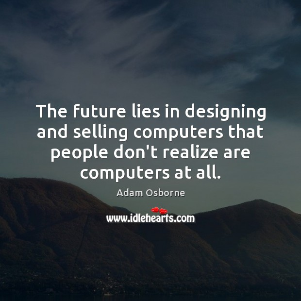 The future lies in designing and selling computers that people don't realize Image