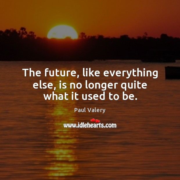 The future, like everything else, is no longer quite what it used to be. Paul Valery Picture Quote
