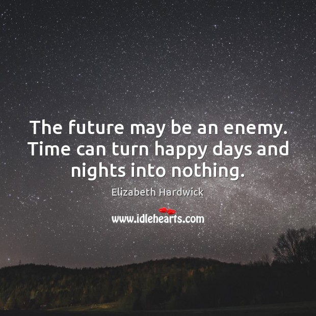 The future may be an enemy. Time can turn happy days and nights into nothing. Image