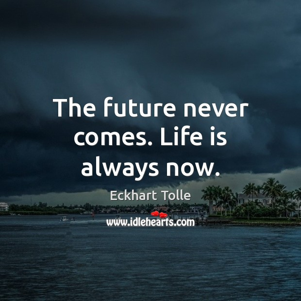 The future never comes. Life is always now. Image