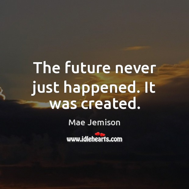 The future never just happened. It was created. Mae Jemison Picture Quote