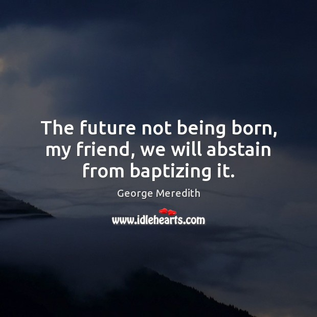 Image, The future not being born, my friend, we will abstain from baptizing it.