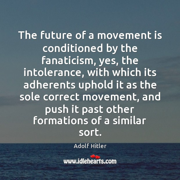 The future of a movement is conditioned by the fanaticism, yes, the Image