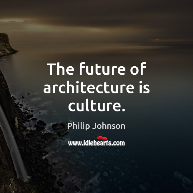The future of architecture is culture. Architecture Quotes Image