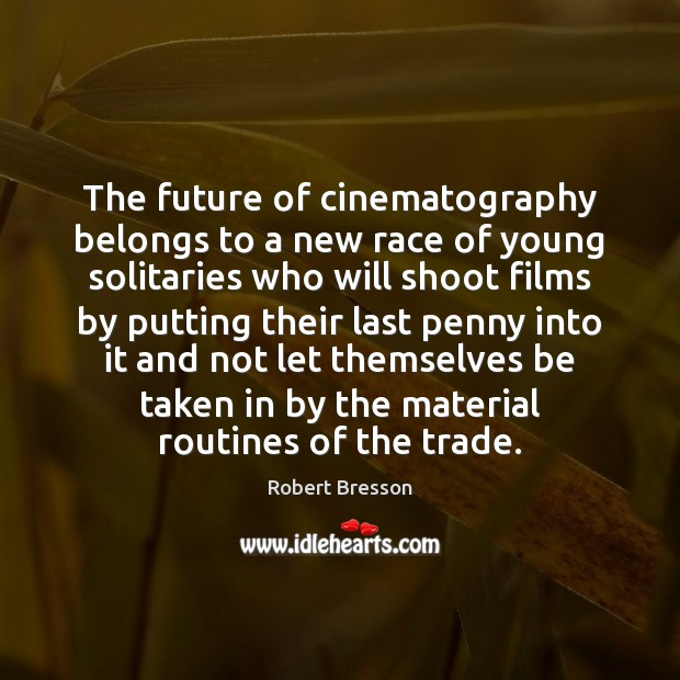 The future of cinematography belongs to a new race of young solitaries Robert Bresson Picture Quote