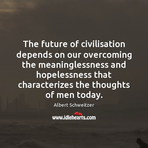The future of civilisation depends on our overcoming the meaninglessness and hopelessness Albert Schweitzer Picture Quote