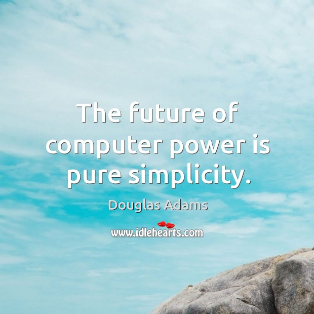 The future of computer power is pure simplicity. Image