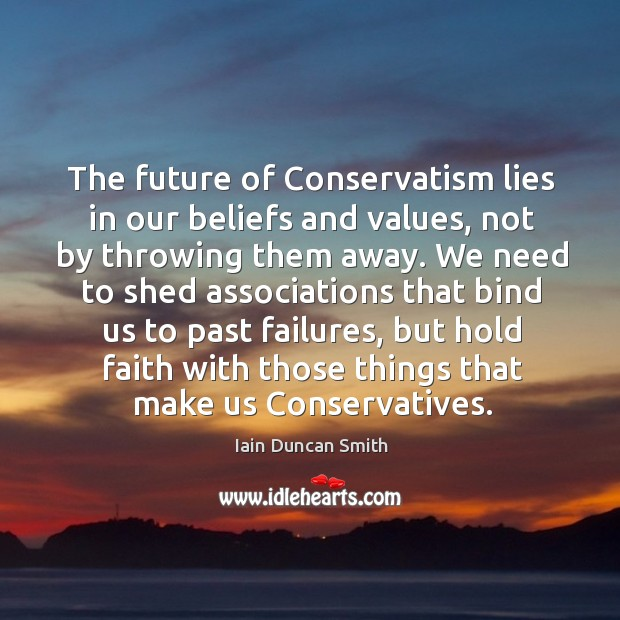 The future of conservatism lies in our beliefs and values, not by throwing them away. Iain Duncan Smith Picture Quote