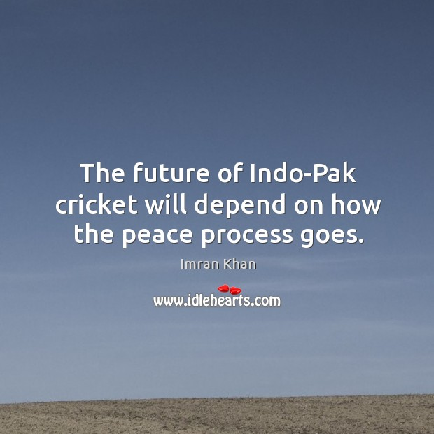 The future of indo-pak cricket will depend on how the peace process goes. Imran Khan Picture Quote