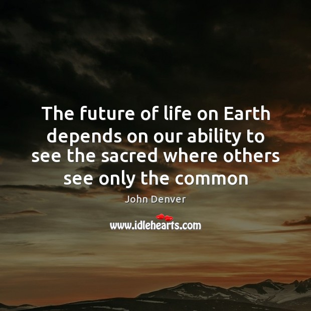 The future of life on Earth depends on our ability to see John Denver Picture Quote