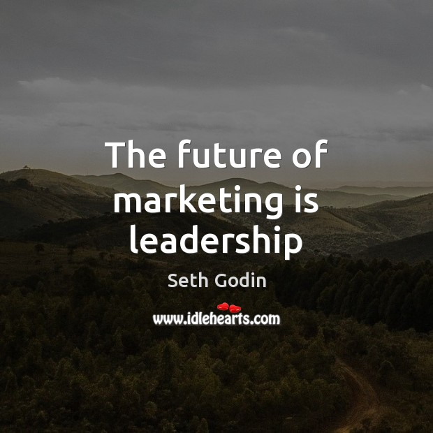 The future of marketing is leadership Marketing Quotes