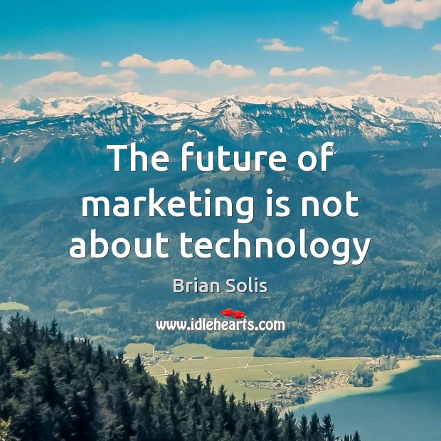 The future of marketing is not about technology Marketing Quotes Image
