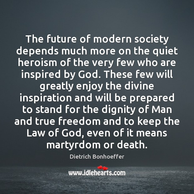The future of modern society depends much more on the quiet heroism Dietrich Bonhoeffer Picture Quote