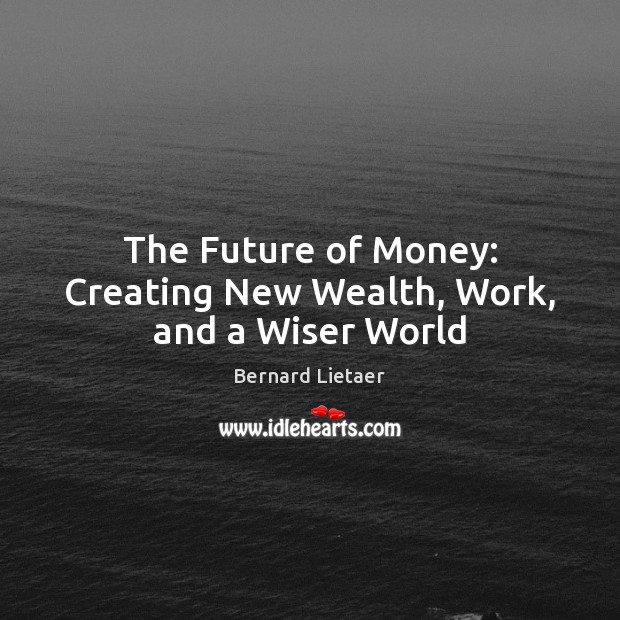 Image, The Future of Money: Creating New Wealth, Work, and a Wiser World