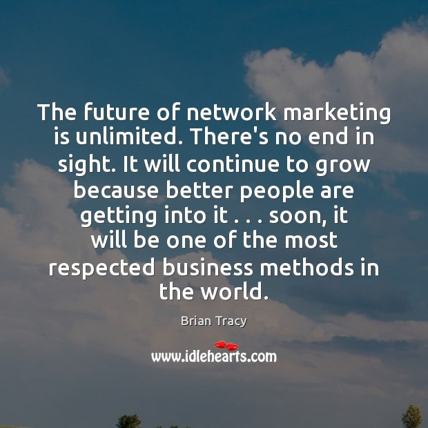 The future of network marketing is unlimited. There's no end in sight. Marketing Quotes Image
