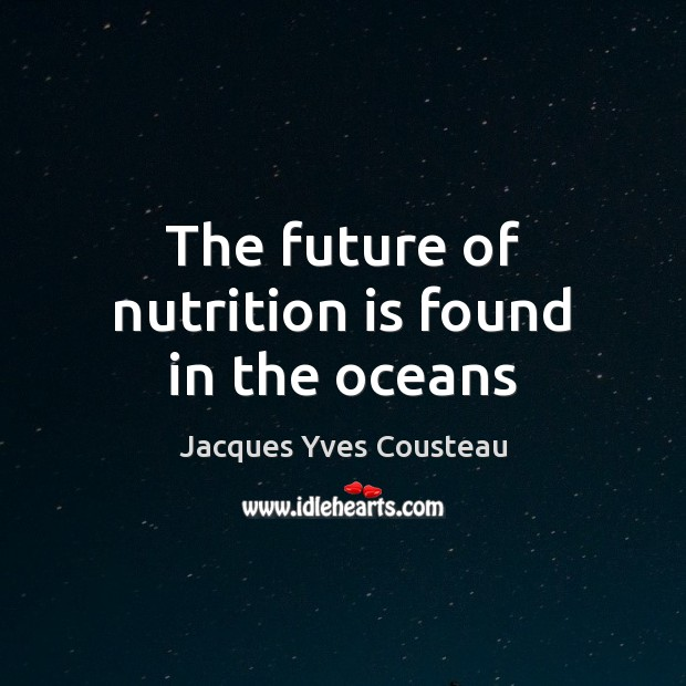 Jacques Yves Cousteau Picture Quote image saying: The future of nutrition is found in the oceans