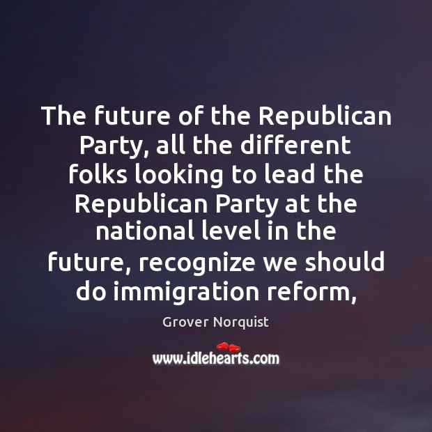 The future of the Republican Party, all the different folks looking to Grover Norquist Picture Quote
